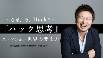 『ハック思考』スドケン流・世界の変え方 ~なぜ、今、Hack?~