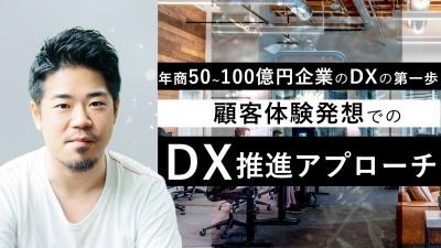 年商50~100億円企業のDXの第一歩!顧客体験発想でのDX推進アプローチ