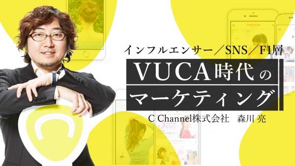 インフルエンサー/SNS/F1層 | C Channel森川氏に聴くVUCA時代のマーケティング