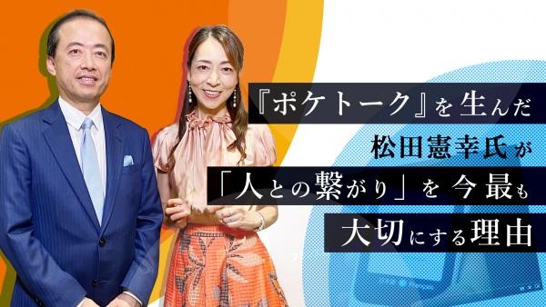 『ポケトーク』を生んだ松田憲幸氏が「人との繋がり」を今最も大切にする理由