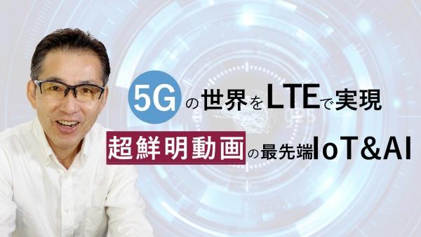 もうできる、最先端動画IOT。5Gの世界をLTEで実現|超鮮明動画と遅延約0.5秒で始まる動画IOT&AI