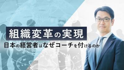 組織変革を実現する~日本の経営者はなぜコーチを付けるのか~