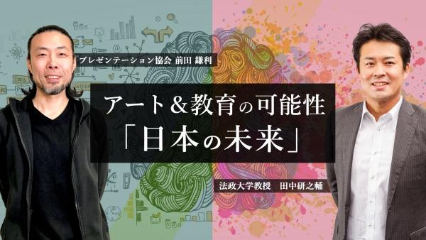 アート&教育の可能性。前田鎌利氏×田中研之輔氏の見据える「日本の未来」