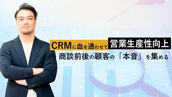 CRMに血を通わせる!商談前後の顧客の「本音」を集めて営業生産性の向上へ