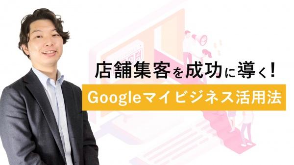 店舗集客を成功に導く! Googleマイビジネス活用法