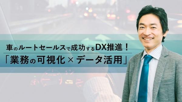 車を使ったルートセールスのDX推進!成功の鍵は「業務の可視化×データ活用」