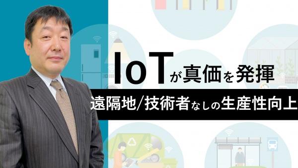 IoTが真価を発揮する時代。遠隔地でも技術者が居なくても出来る生産性向上