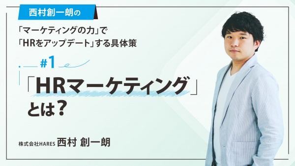 #1 「HRマーケティング」とは? 西村創一朗の「マーケティングの力」で「HRをアップデート」する具体策