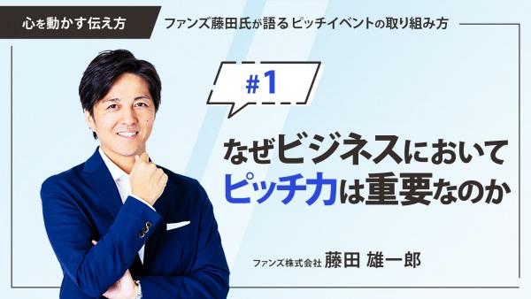 #1 なぜビジネスにおいてピッチ力は重要なのか|「心を動かす伝え方」ファンズ藤田氏が語るピッチイベントの取り組み方