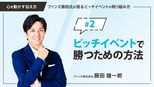 #2 ピッチイベントで勝つための方法|「心を動かす伝え方」ファンズ藤田氏が語るピッチイベントの取り組み方