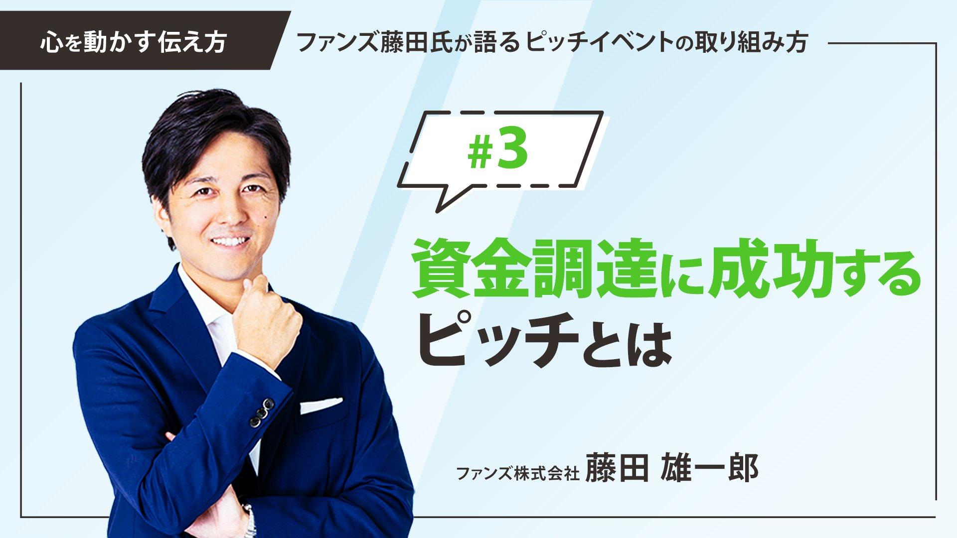 #3 資金調達に成功するピッチとは|「心を動かす伝え方」ファンズ藤田氏が語るピッチイベントの取り組み方