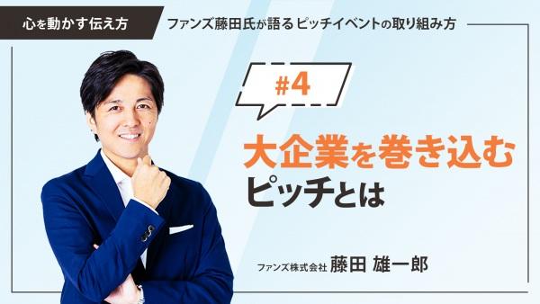 #4 大企業を巻き込むピッチとは|「心を動かす伝え方」ファンズ藤田氏が語るピッチイベントの取り組み方