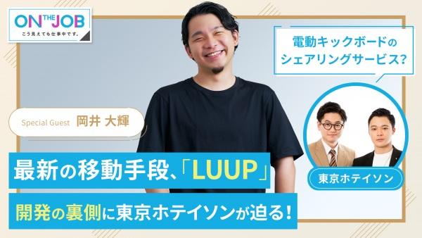 #8 最新の移動手段「LUUP」、開発の裏側に迫る! 他【ON THE JOB こう見えても仕事中です。】